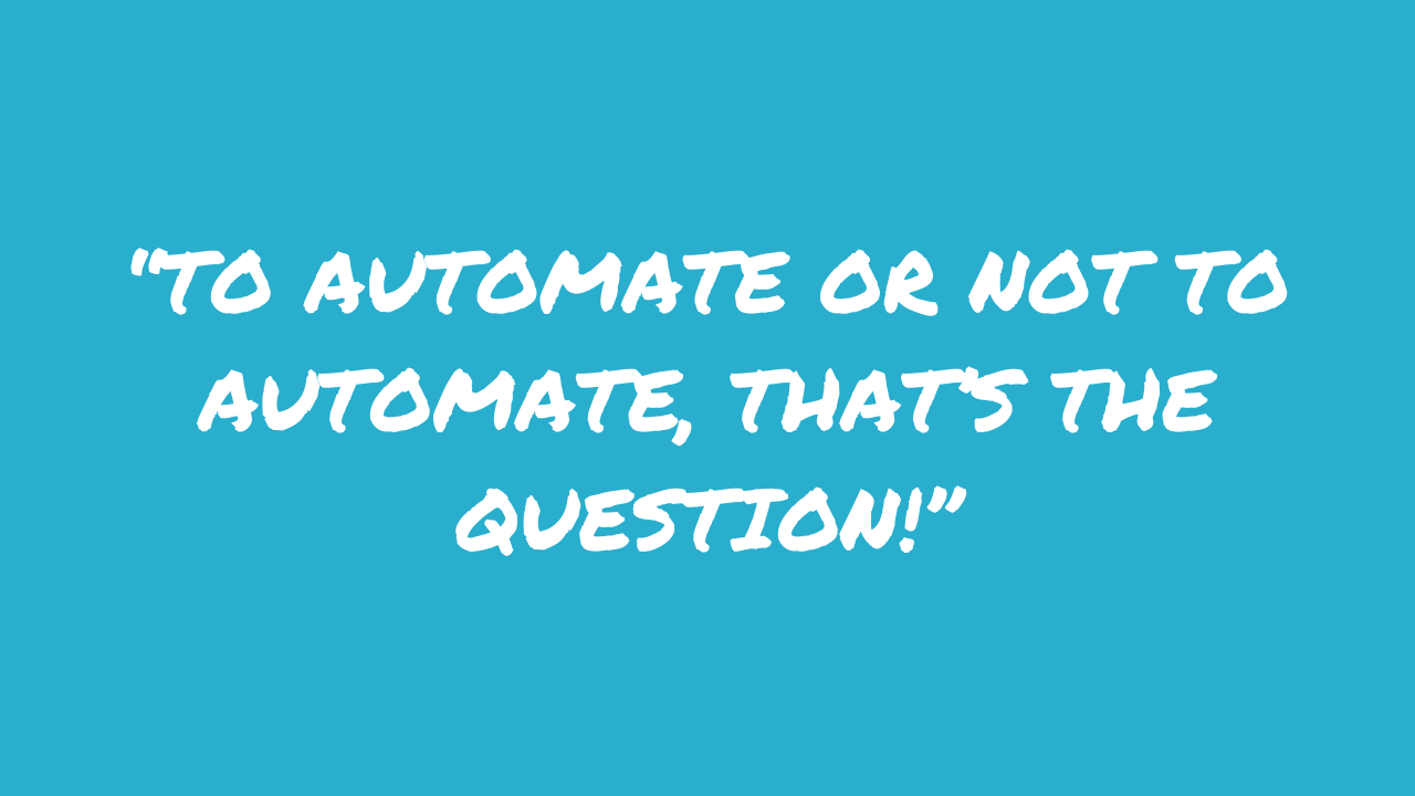 """""""To automate or not to automate, that's the question!"""""""